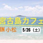 5/26(土)宮古島カフェ in 小松